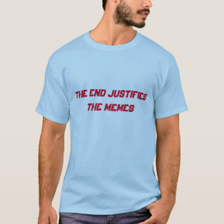 The End Justifies The Memes T-Shirt