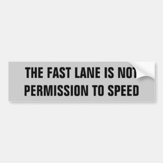 The Fast Lane is Not Permission To Speed Bumper Sticker
