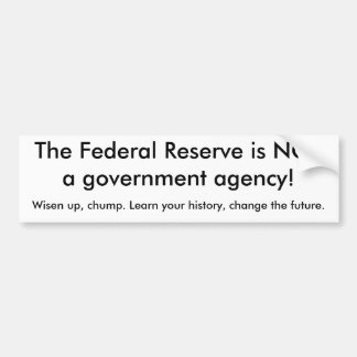 The Federal Reserve is NOTa government agency!,... Bumper Sticker
