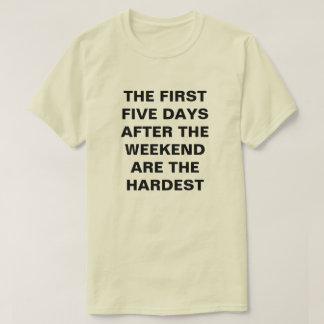 THE FIRST FIVE DAYS  AFTER THE WEEKEND ARE THE... T-Shirt