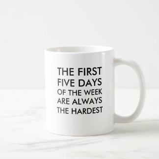 The first five days of the week are always the har mug