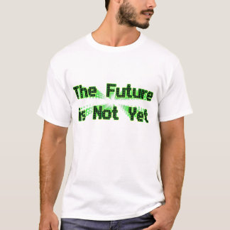 The Future is Not Yet T-Shirt