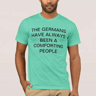 The Germans Have Always Been A Comforting People T-Shirt