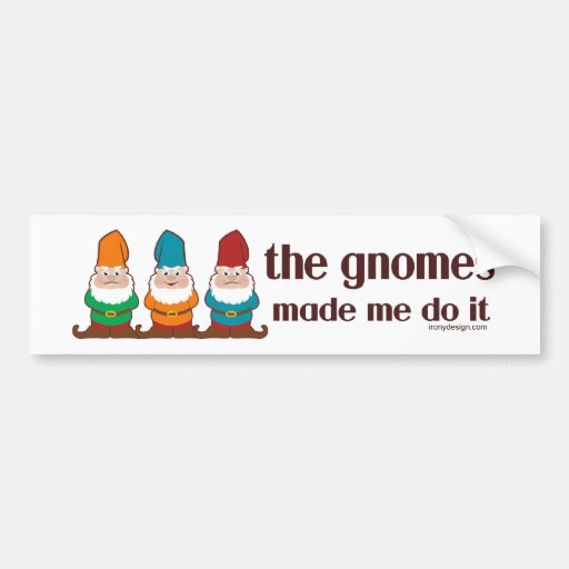 The Gnomes Made Me Do It Bumper Stickers