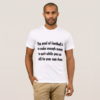 The goal of football is to make enough money ... T-Shirt