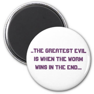 ..the greatest evil is when the worm wins in th... magnet