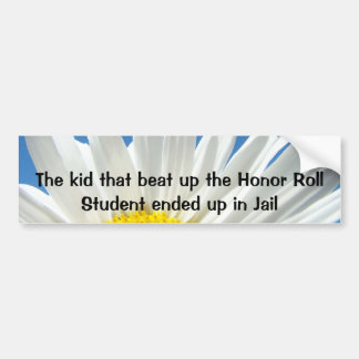 The Kid that beat up the Honor Roll Student ended Bumper Sticker