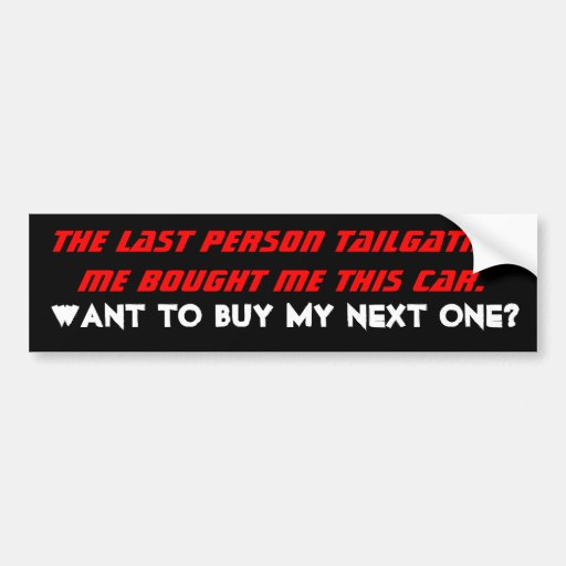 The last person tailgating me bought me this ca... bumper stickers