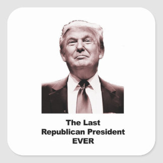 The Last Republican President Ever Square Sticker