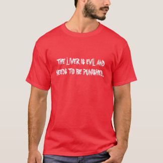 THE LIVER IS EVIL ANDNEEDS TO BE PUNISHED... T-Shirt