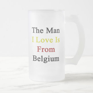 The Man I Love Is From Belgium Frosted Glass Beer Mug