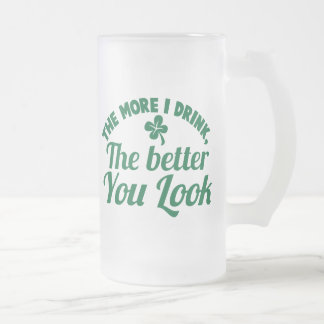 The more i DRINK the better you LOOK Frosted Glass Beer Mug