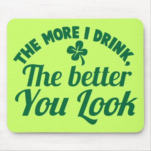 The more i DRINK the better you LOOK Mousepads