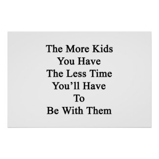 The More Kids You Have The Less Time You'll Have T Poster