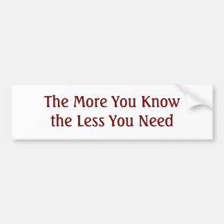 The More You Know the Less You Need Bumper Sticker