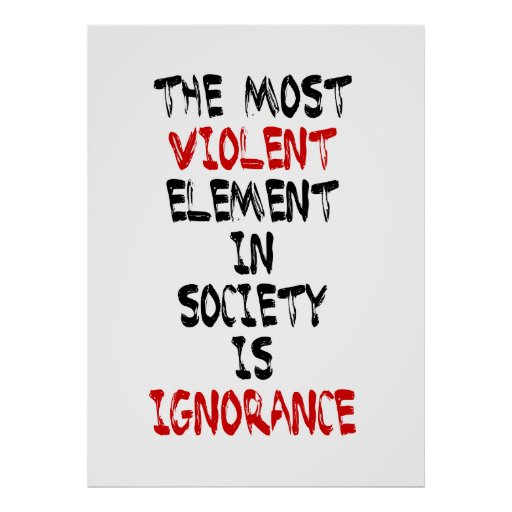 The most violent element in society is ignorance posters