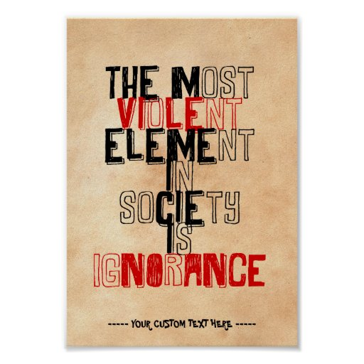 The most violent element in society is ignorance print