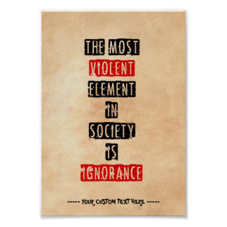 The most violent element in society is ignorance poster