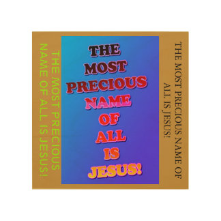 The Name Jesus Is The Most Precious Of All! Wood Wall Art
