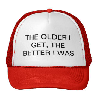 THE OLDER I GET, THE BETTER I WAS CAP