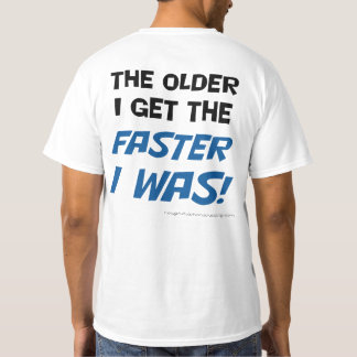 The older I get the faster I was! Tee shirt
