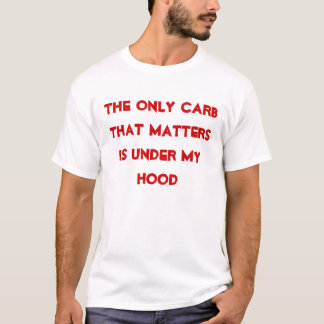 The Only Carb That Matters Is Under My Hood T-Shirt