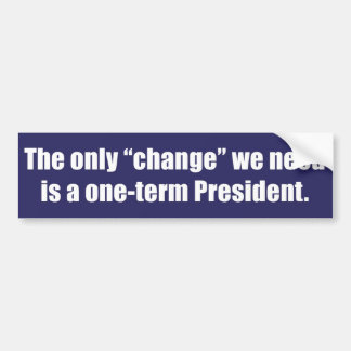 "The only ""change"" we need is a one-term President. Bumper Sticker"