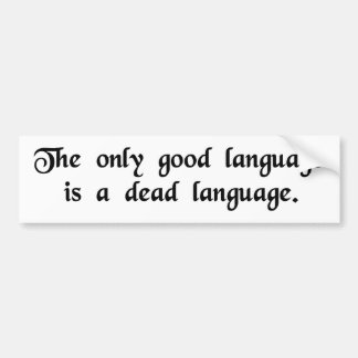 The only good language is a dead language. bumper sticker