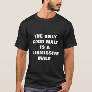 THE ONLY GOOD MALE IS A SUBMISSIVE MALE T-Shirt