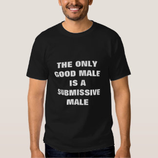 THE ONLY GOOD MALE IS A SUBMISSIVE MALE T-SHIRTS
