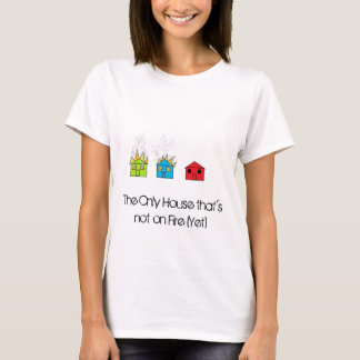 The Only  house thats not on fire yet T-Shirt