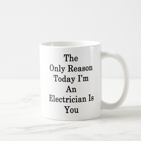 The Only Reason Today I'm An Electrician Is You Coffee Mug