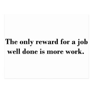 The only reward for a job well done is more work. post card