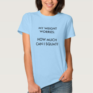 The only weight worry I have: How much can I squat Tee Shirt