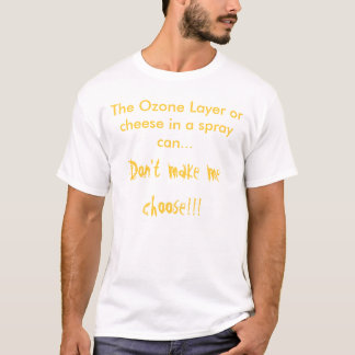 The Ozone Layer or cheese in a spray can.... T-Shirt