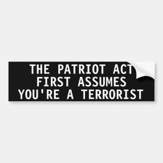 The Patriot Act first assumes you re a terrorist Bumper Stickers