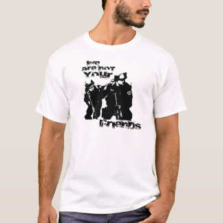 The Police are not Your Friends T-Shirt