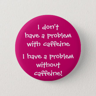 The problem with caffeine 6 cm round badge