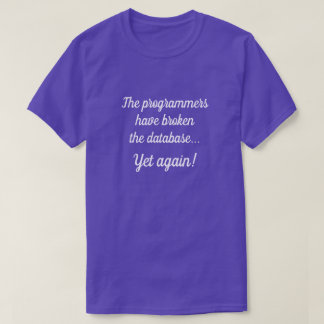 """The programmers have broken the database..."" T-Shirt"