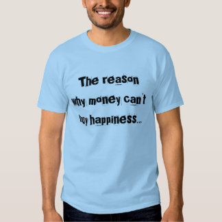 The reason why money can't buy happiness... tee shirts