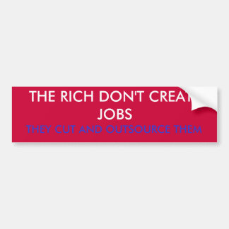 THE RICH DON'T CREATE JOBS, THEY CUT AND OUTSOU... BUMPER STICKER