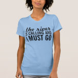 The river is calling and I must go Tee Shirts