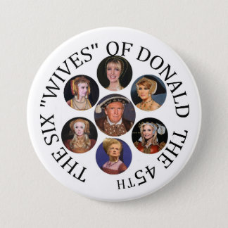 """The Six """"Wives"""" of Donald  the 45th 7.5 Cm Round Badge"""