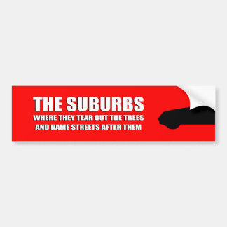 THE SUBURBS ARE WHERE THEY TEAR OUT TREES AND NAME BUMPER STICKER