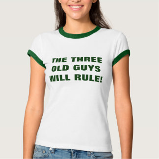THE THREE OLD GUYS WILL RULE! SHIRTS