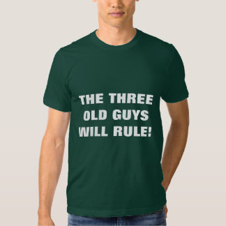 THE THREE OLD GUYS WILL RULE! T-SHIRTS