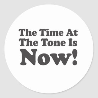 The Time At The Tone Is NOW! Round Sticker