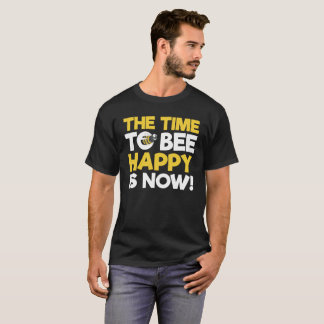 The time to bee happy is now! T-Shirt