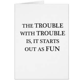 the trouble with trouble is it starts out as fun.p card