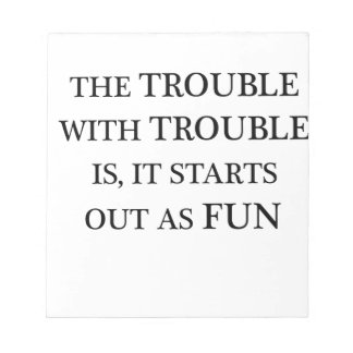 the trouble with trouble is it starts out as fun.p notepad
